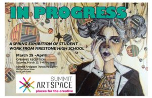 WORK IN PROGRESS: Firestone student artists in Spring exhibition! One week only! March 25 to April 1