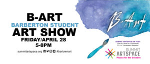 B-ART, Barberton Student Art Show, for one night only, Friday, April 28, 5-8 pm at Summit Artspace on Tusc