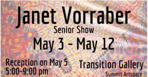 Senior Show for Janet Vorraber in the Transition Gallery, May 3-May 12, reception May 5, 5 pm